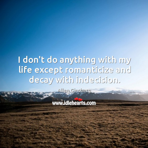 I don't do anything with my life except romanticize and decay with indecision. Image