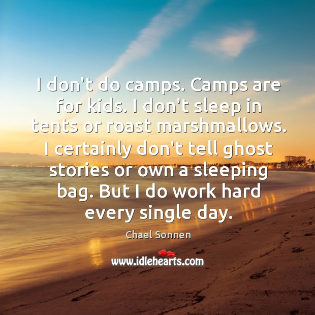 I don't do camps. Camps are for kids. I don't sleep in Image