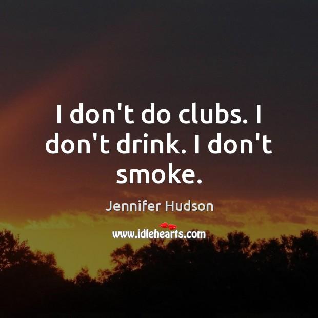 I don't do clubs. I don't drink. I don't smoke. Image