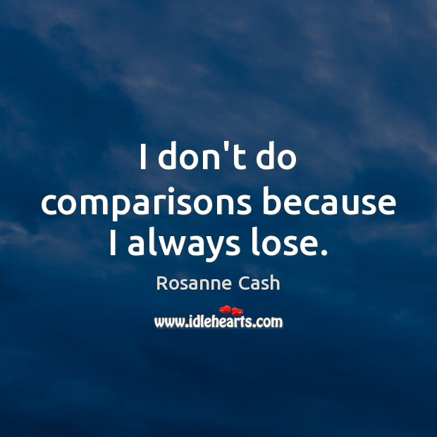 I don't do comparisons because I always lose. Rosanne Cash Picture Quote