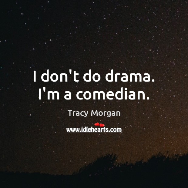 Image, I don't do drama. I'm a comedian.