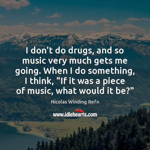 I don't do drugs, and so music very much gets me going. Nicolas Winding Refn Picture Quote