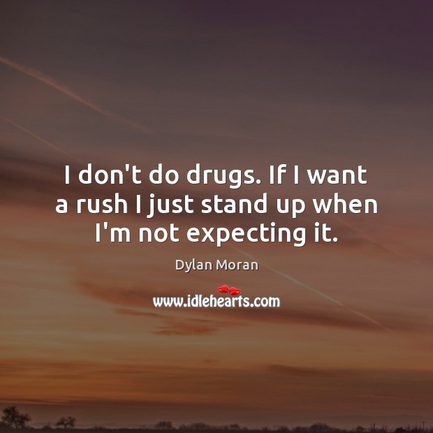 I don't do drugs. If I want a rush I just stand up when I'm not expecting it. Image