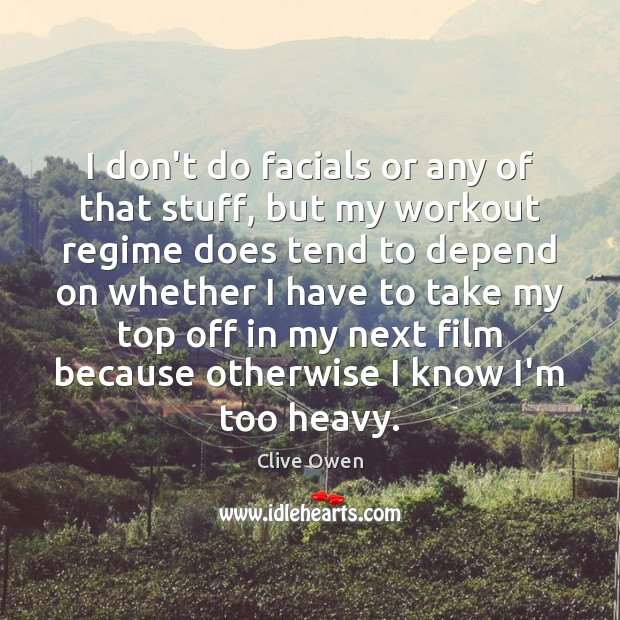 I don't do facials or any of that stuff, but my workout Clive Owen Picture Quote