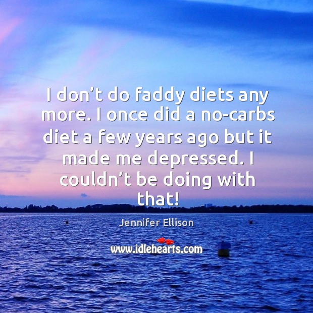 I don't do faddy diets any more. I once did a no-carbs diet a few years ago but it made me depressed. Image
