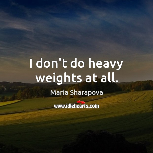 I don't do heavy weights at all. Image