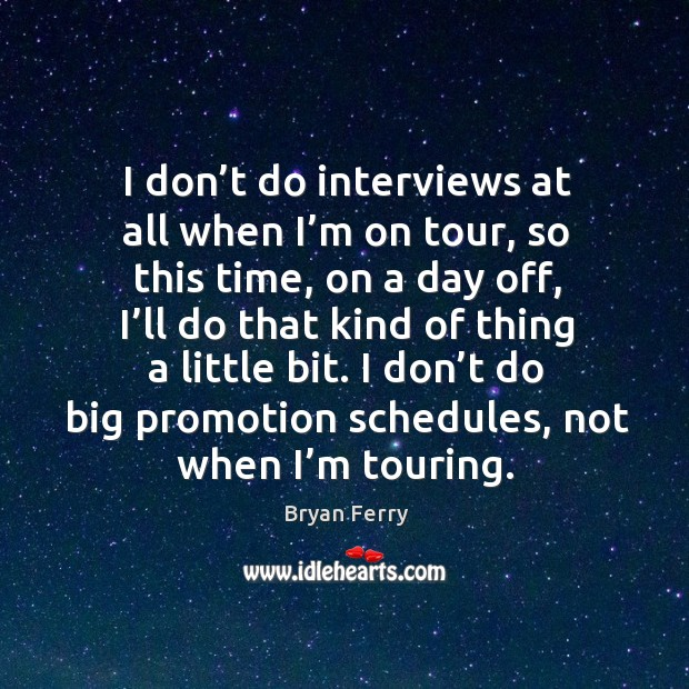 I don't do interviews at all when I'm on tour, so this time, on a day off, I'll do that kind of thing a little bit. Image
