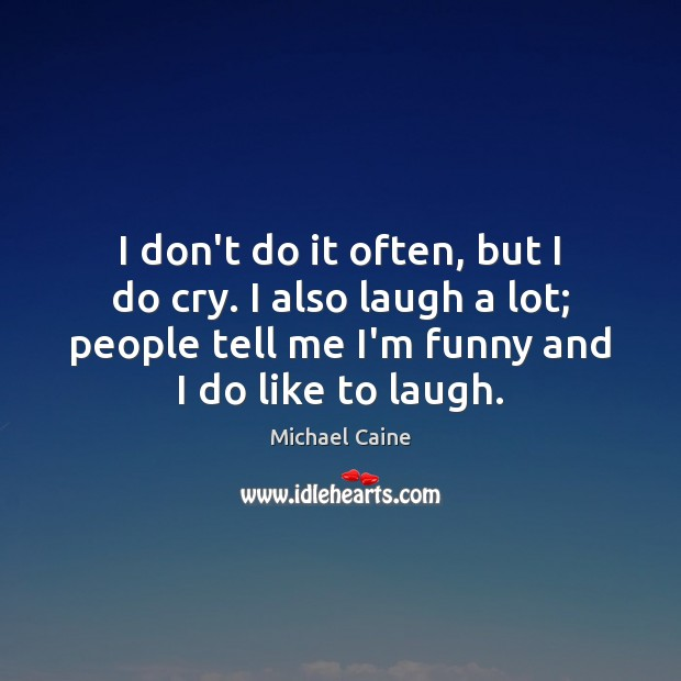 Image, I don't do it often, but I do cry. I also laugh