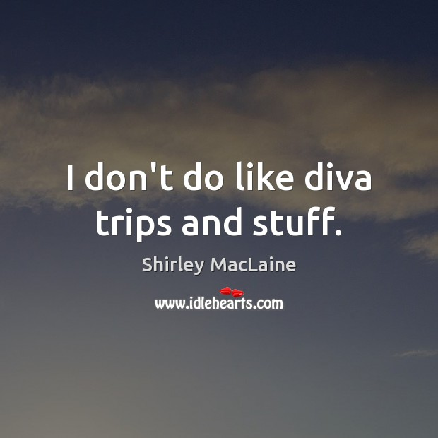 I don't do like diva trips and stuff. Shirley MacLaine Picture Quote