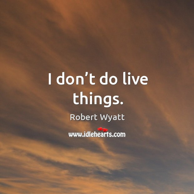 I don't do live things. Robert Wyatt Picture Quote