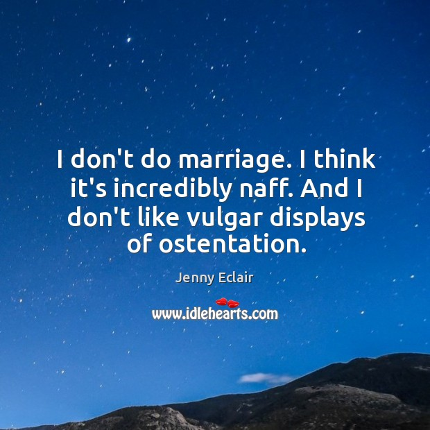 Image, I don't do marriage. I think it's incredibly naff. And I don't