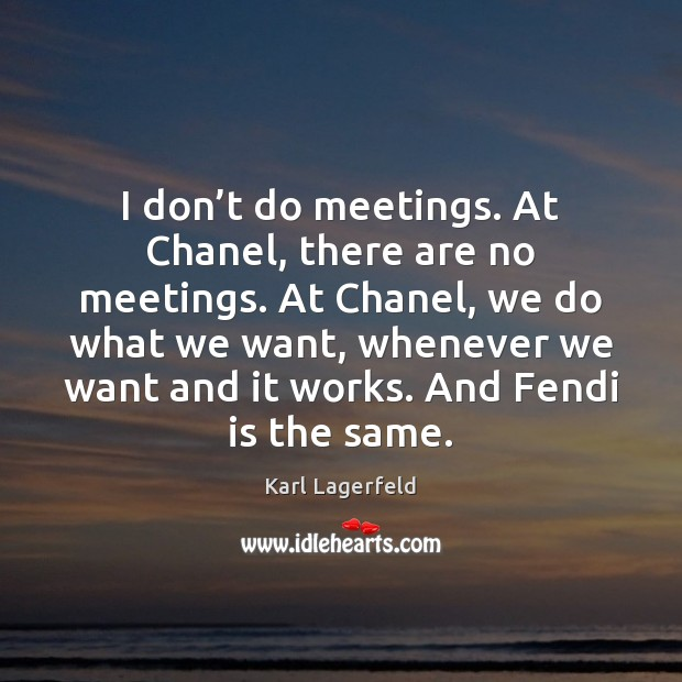 I don't do meetings. At Chanel, there are no meetings. At Image