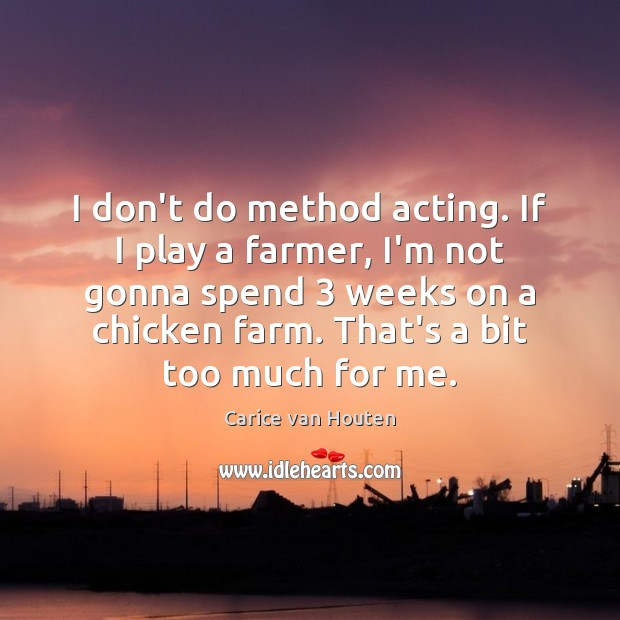 I don't do method acting. If I play a farmer, I'm not Farm Quotes Image