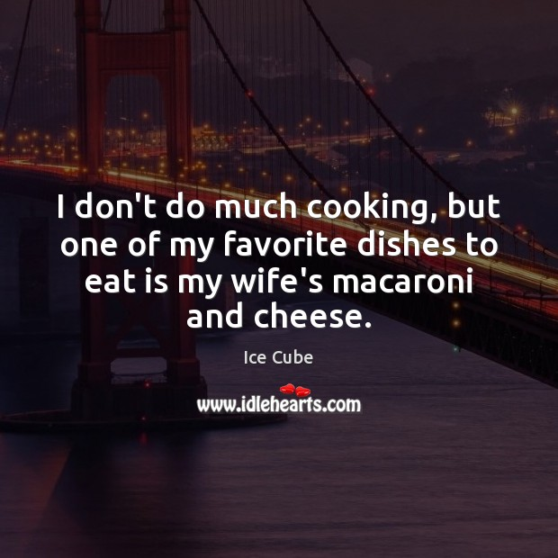I don't do much cooking, but one of my favorite dishes to Ice Cube Picture Quote