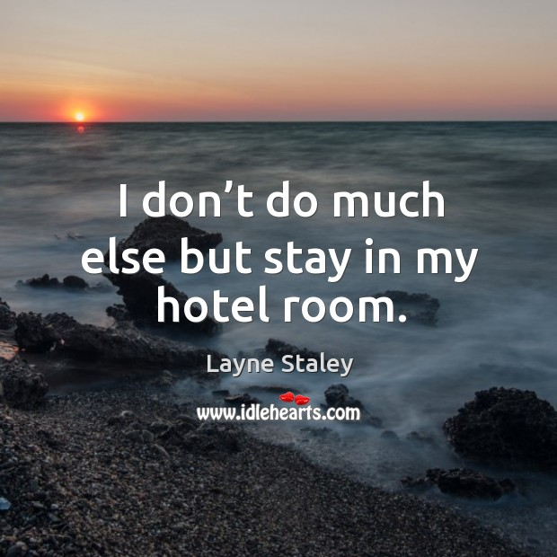 I don't do much else but stay in my hotel room. Layne Staley Picture Quote