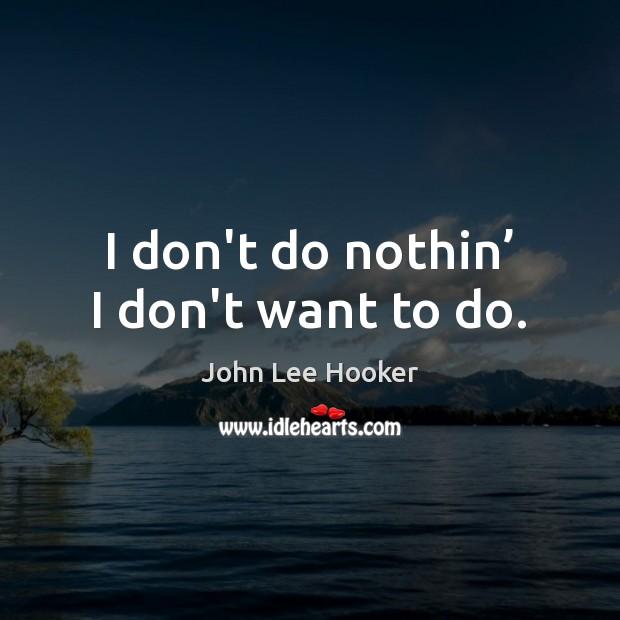 I don't do nothin' I don't want to do. John Lee Hooker Picture Quote