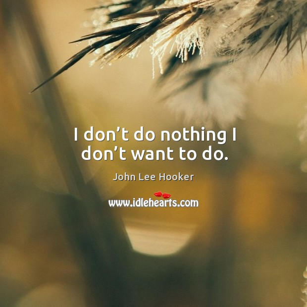I don't do nothing I don't want to do. John Lee Hooker Picture Quote