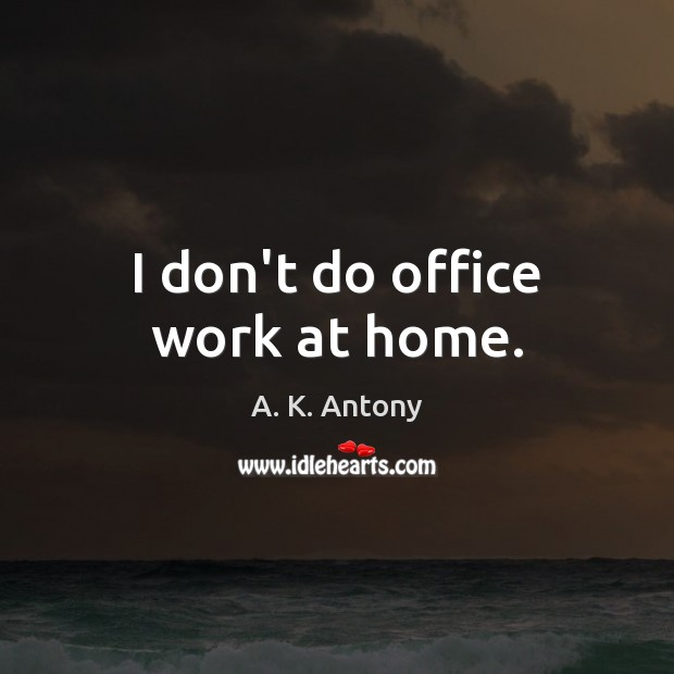 Image, I don't do office work at home.