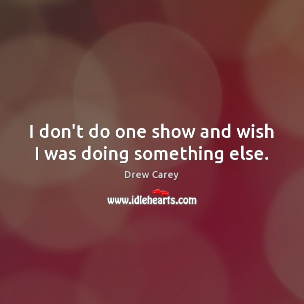 I don't do one show and wish I was doing something else. Image