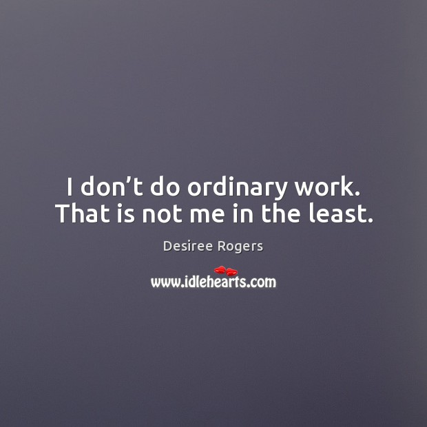 I don't do ordinary work. That is not me in the least. Image