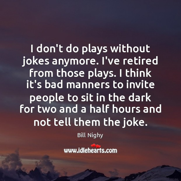 I don't do plays without jokes anymore. I've retired from those plays. Bill Nighy Picture Quote
