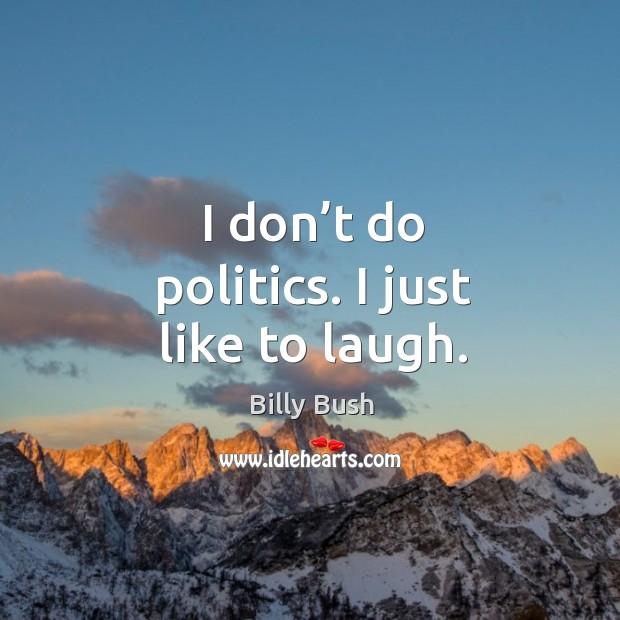 Image, I don't do politics. I just like to laugh.
