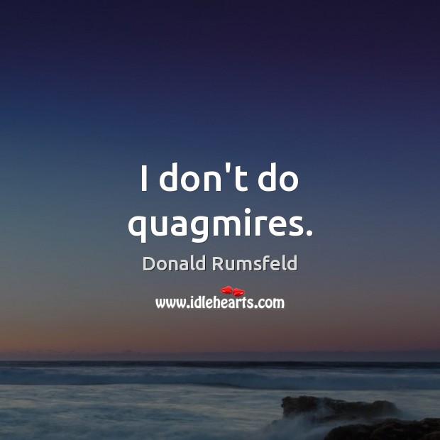 I don't do quagmires. Donald Rumsfeld Picture Quote