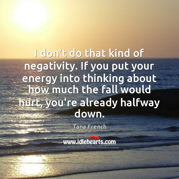 I don't do that kind of negativity. If you put your energy Tana French Picture Quote