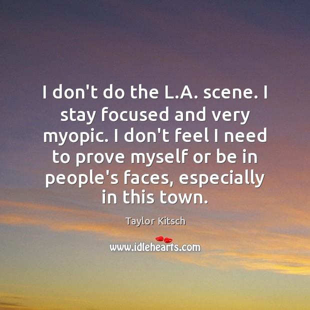 I don't do the L.A. scene. I stay focused and very Image