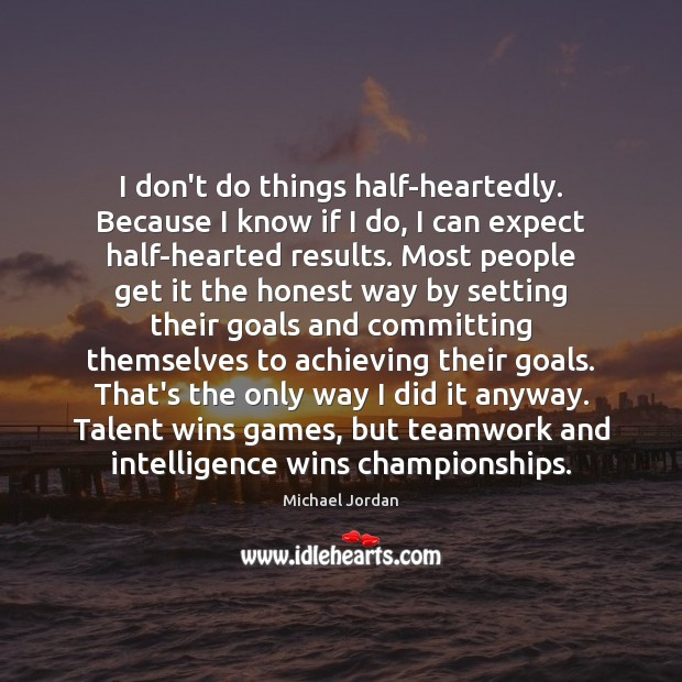 I don't do things half-heartedly. Because I know if I do, I Teamwork Quotes Image
