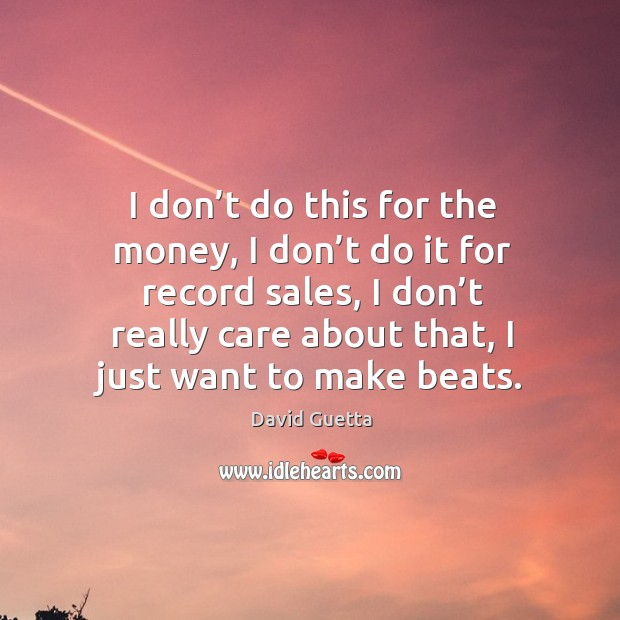 I don't do this for the money, I don't do it for record sales, I don't really care about that David Guetta Picture Quote