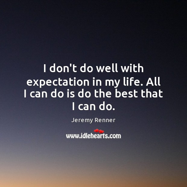I don't do well with expectation in my life. All I can do is do the best that I can do. Image