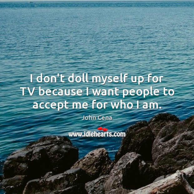 I don't doll myself up for TV because I want people to accept me for who I am. John Cena Picture Quote