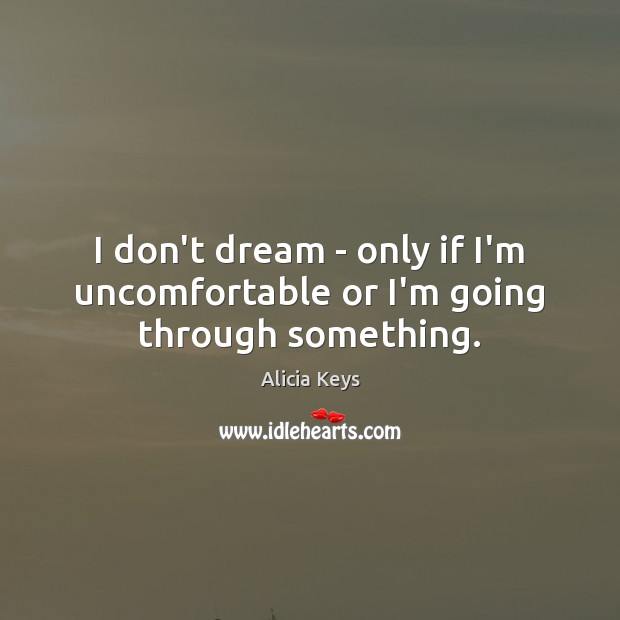 I don't dream – only if I'm uncomfortable or I'm going through something. Alicia Keys Picture Quote