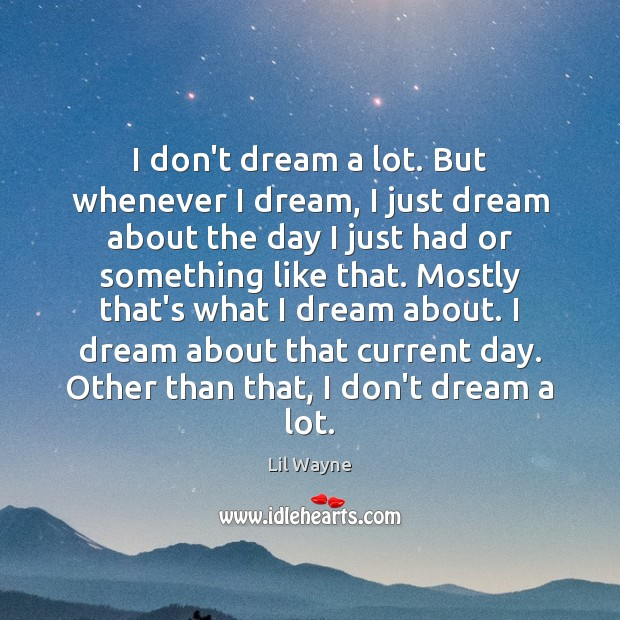 I don't dream a lot. But whenever I dream, I just dream Image