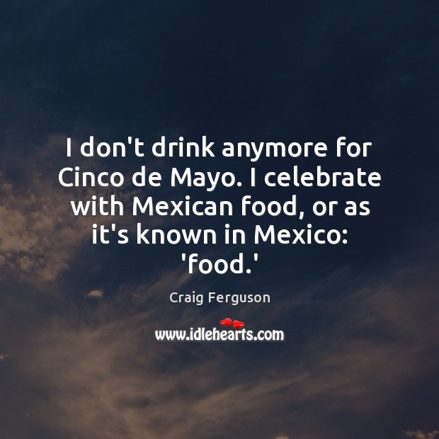 I don't drink anymore for Cinco de Mayo. I celebrate with Mexican Craig Ferguson Picture Quote