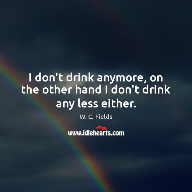 I don't drink anymore, on the other hand I don't drink any less either. W. C. Fields Picture Quote