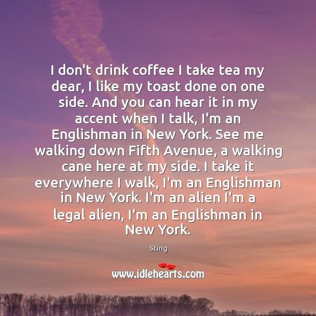 I don't drink coffee I take tea my dear, I like my Image