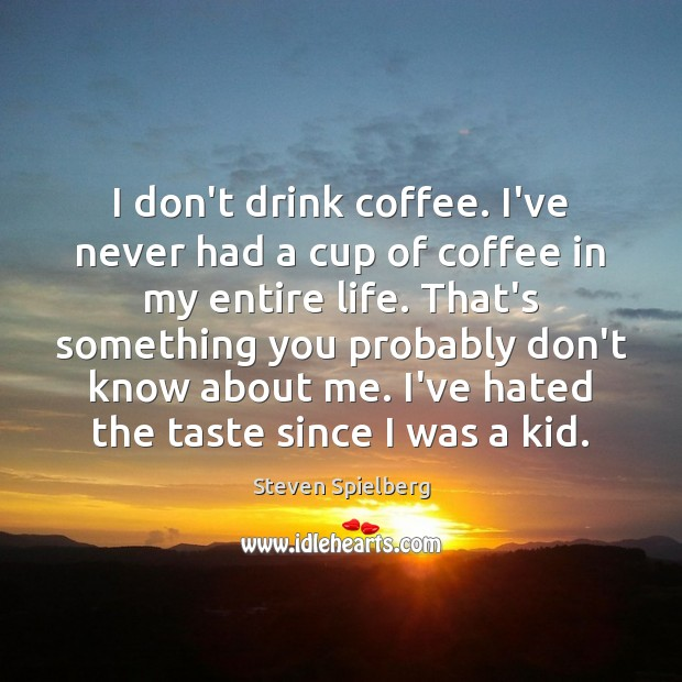 Image, I don't drink coffee. I've never had a cup of coffee in