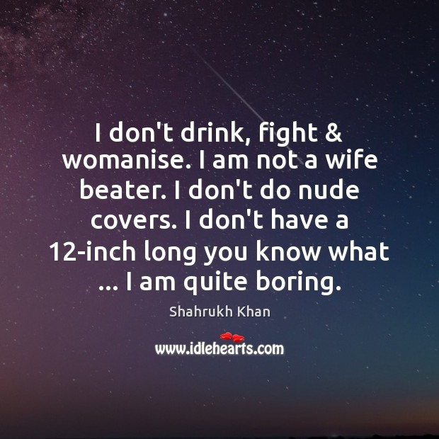 I don't drink, fight & womanise. I am not a wife beater. I Shahrukh Khan Picture Quote