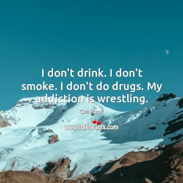 I don't drink. I don't smoke. I don't do drugs. My addiction is wrestling. Addiction Quotes Image