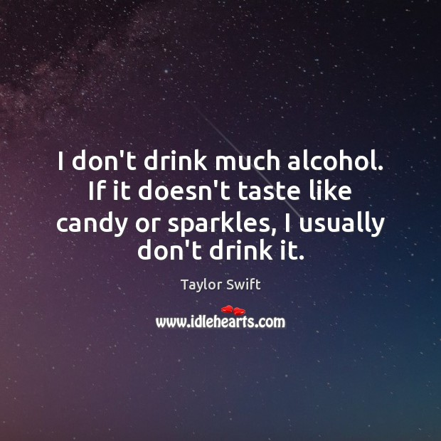 I don't drink much alcohol. If it doesn't taste like candy or Image