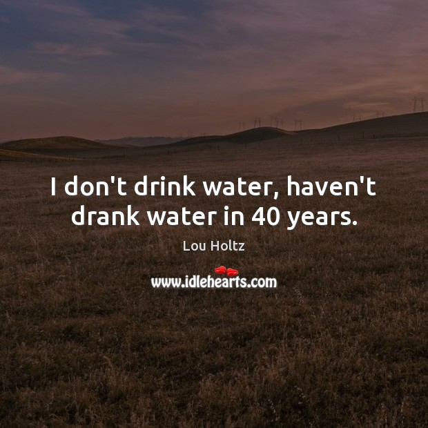 I don't drink water, haven't drank water in 40 years. Lou Holtz Picture Quote