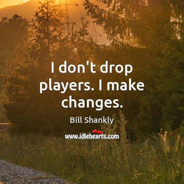 Image, I don't drop players. I make changes.