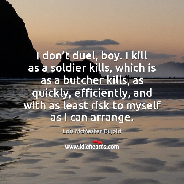 I don't duel, boy. I kill as a soldier kills, which Lois McMaster Bujold Picture Quote