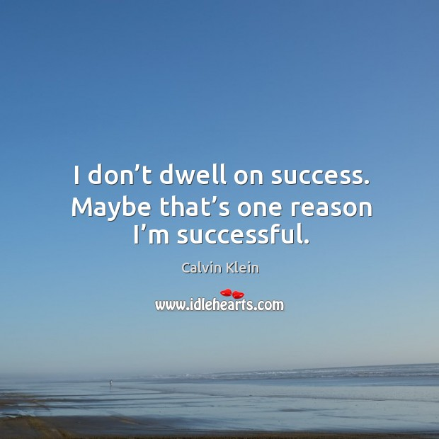 Image, I don't dwell on success. Maybe that's one reason I'm successful.