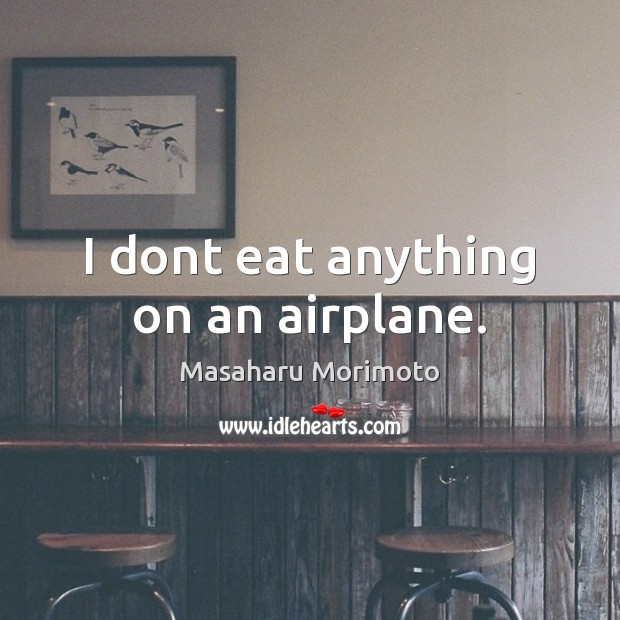 I dont eat anything on an airplane. Image