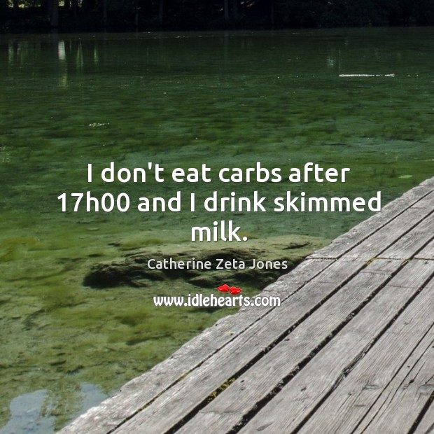 I don't eat carbs after 17h00 and I drink skimmed milk. Catherine Zeta Jones Picture Quote