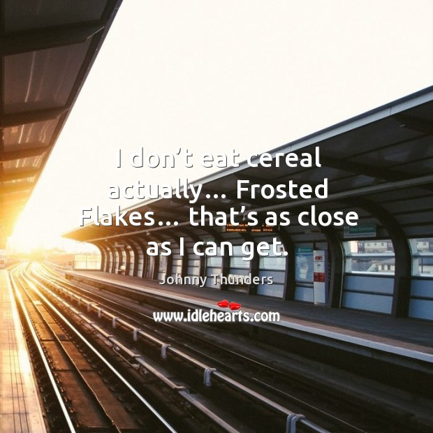 I don't eat cereal actually… frosted flakes… that's as close as I can get. Image