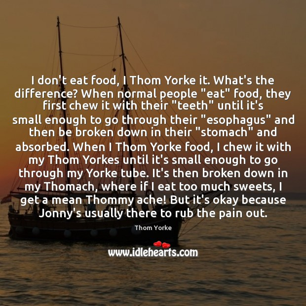 I don't eat food, I Thom Yorke it. What's the difference? When Thom Yorke Picture Quote